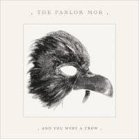 PARLOR MOB - And you were a crow
